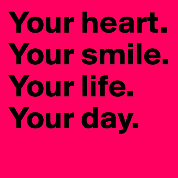 Your heart. Your smile.  Your life. Your day.