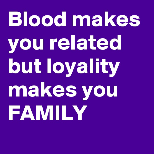 Blood makes you related but loyality makes you FAMILY