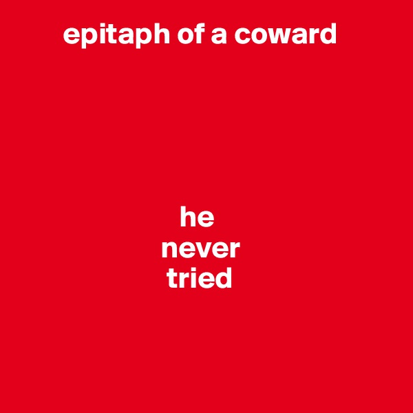 epitaph of a coward                                he                        never                         tried