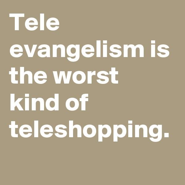 Tele evangelism is the worst kind of teleshopping.