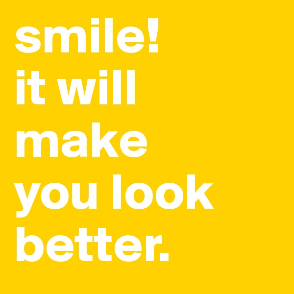smile!  it will make you look better.