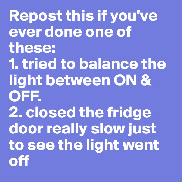 Repost this if you've ever done one of these:  1. tried to balance the light between ON & OFF.  2. closed the fridge door really slow just to see the light went off