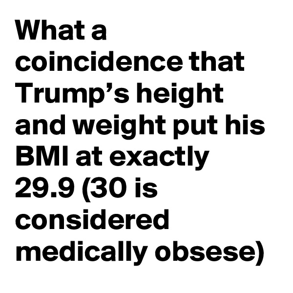 What a coincidence that Trump's height and weight put his BMI at exactly 29.9 (30 is considered medically obsese)