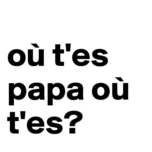 où t'es papa où t'es?