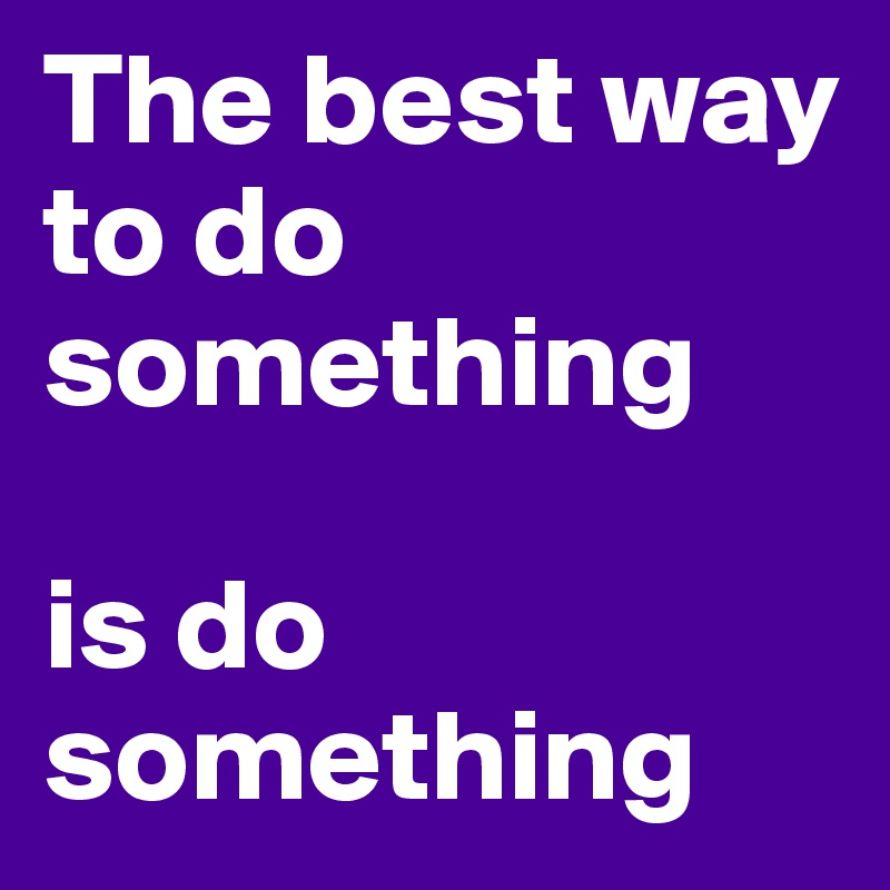 The best way to do something   is do something