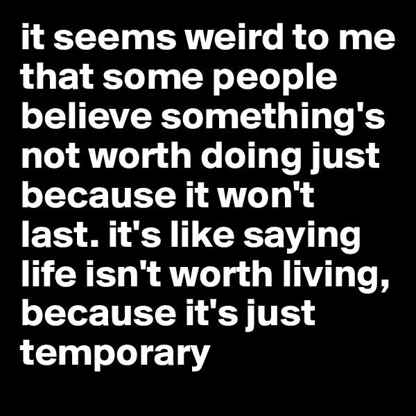 it seems weird to me that some people believe something's not worth doing just because it won't last. it's like saying life isn't worth living, because it's just temporary