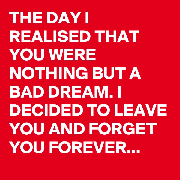 THE DAY I REALISED THAT YOU WERE NOTHING BUT A BAD DREAM. I DECIDED TO LEAVE YOU AND FORGET YOU FOREVER...