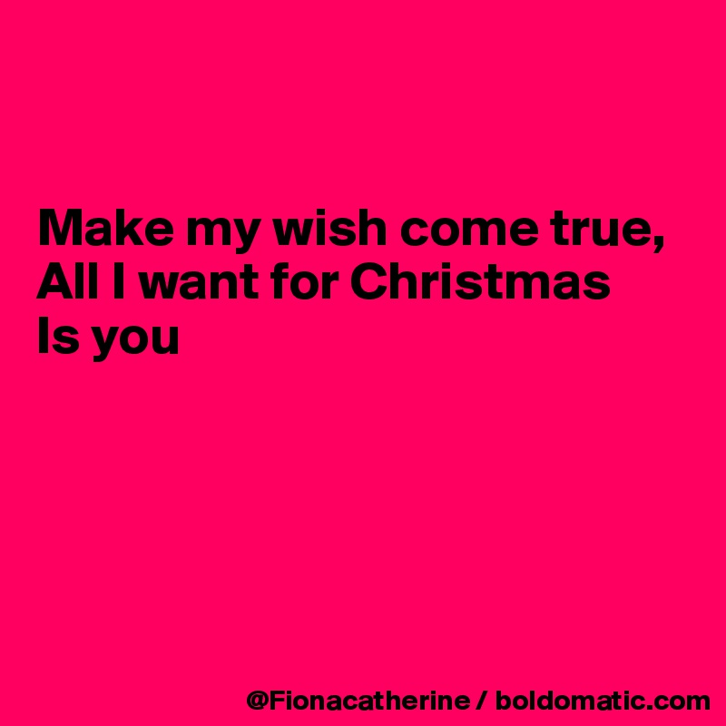 Make my wish come true, All I want for Christmas Is you