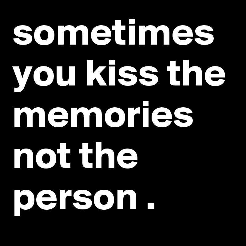 sometimes you kiss the memories not the person .