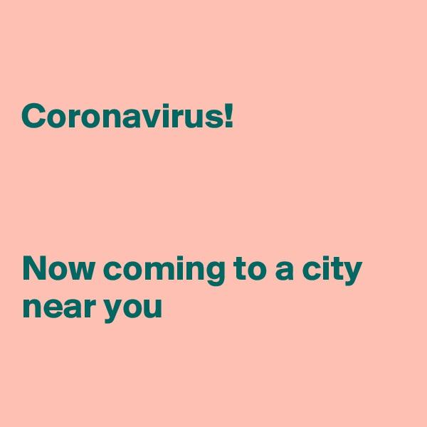 Coronavirus!    Now coming to a city near you