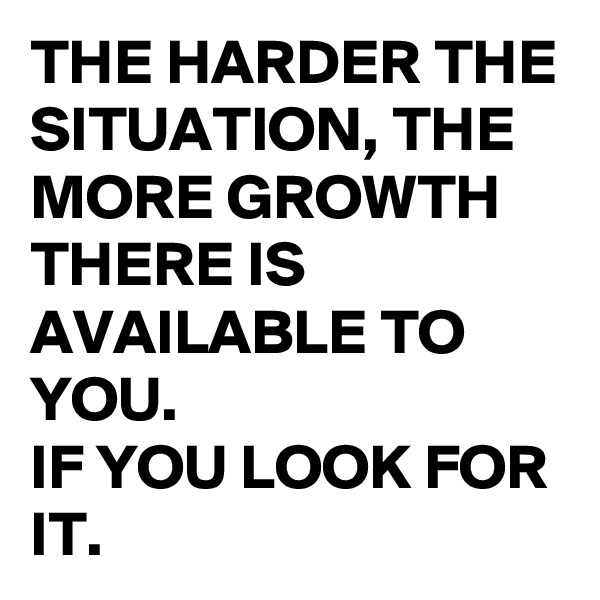 THE HARDER THE SITUATION, THE MORE GROWTH THERE IS AVAILABLE TO YOU.  IF YOU LOOK FOR IT.