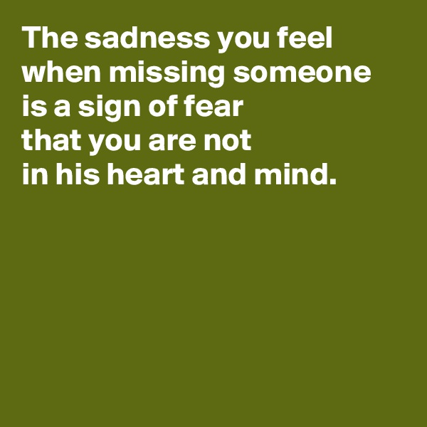 The sadness you feel when missing someone is a sign of fear that you are not  in his heart and mind.