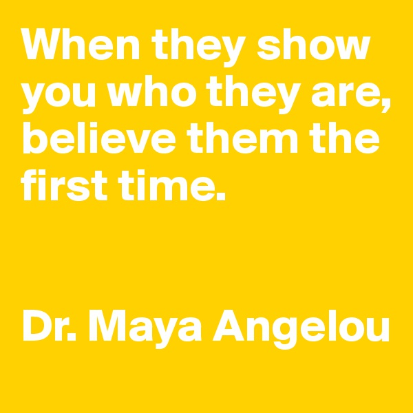 When they show you who they are, believe them the first time.    Dr. Maya Angelou