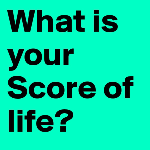 What is your Score of life?