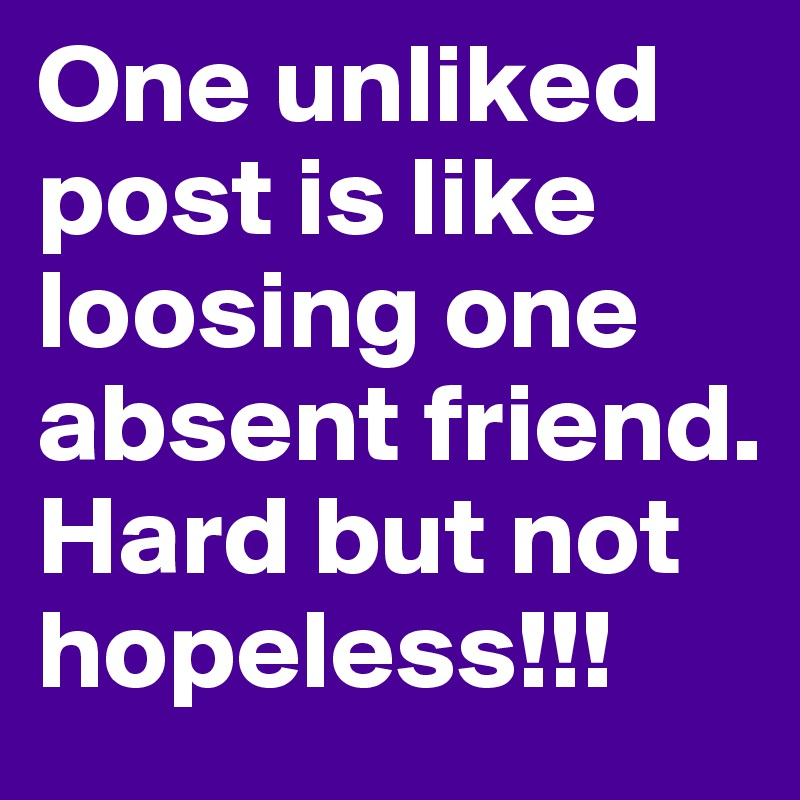 One unliked post is like loosing one absent friend. Hard but not hopeless!!!