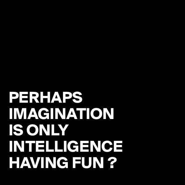 PERHAPS IMAGINATION IS ONLY INTELLIGENCE HAVING FUN ?