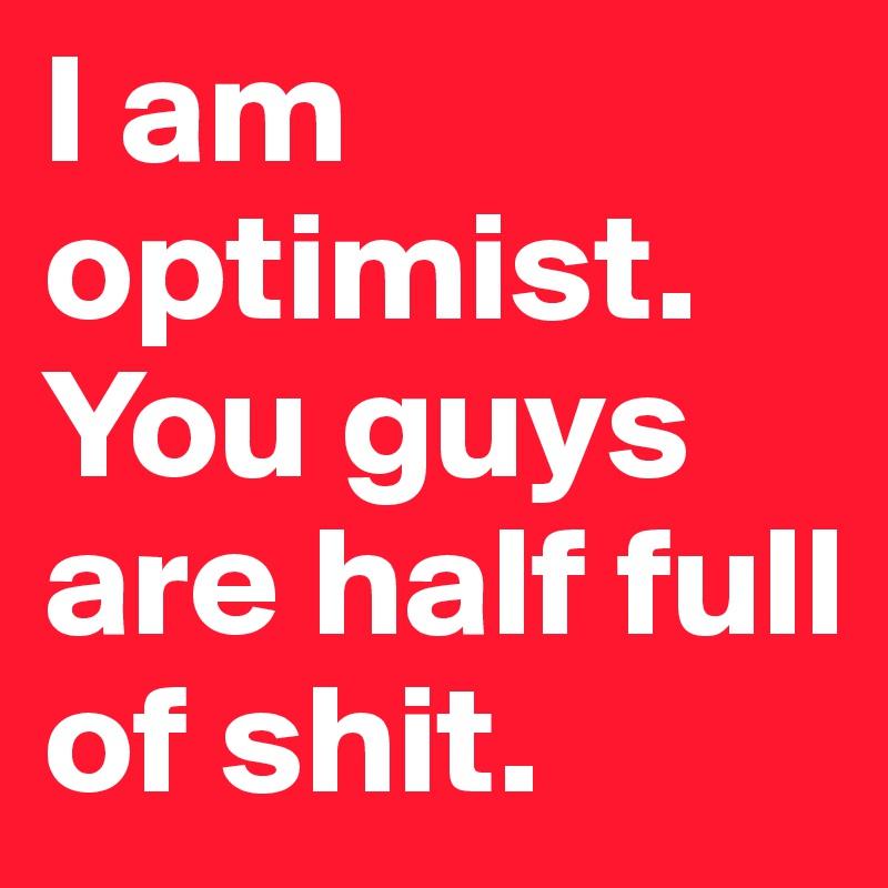 I am optimist.  You guys are half full of shit.