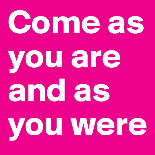 Come as you are and as you were