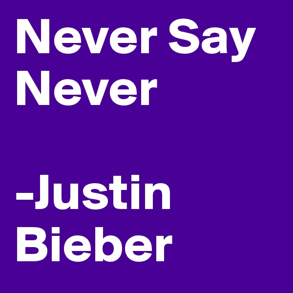 Never Say Never  -Justin Bieber