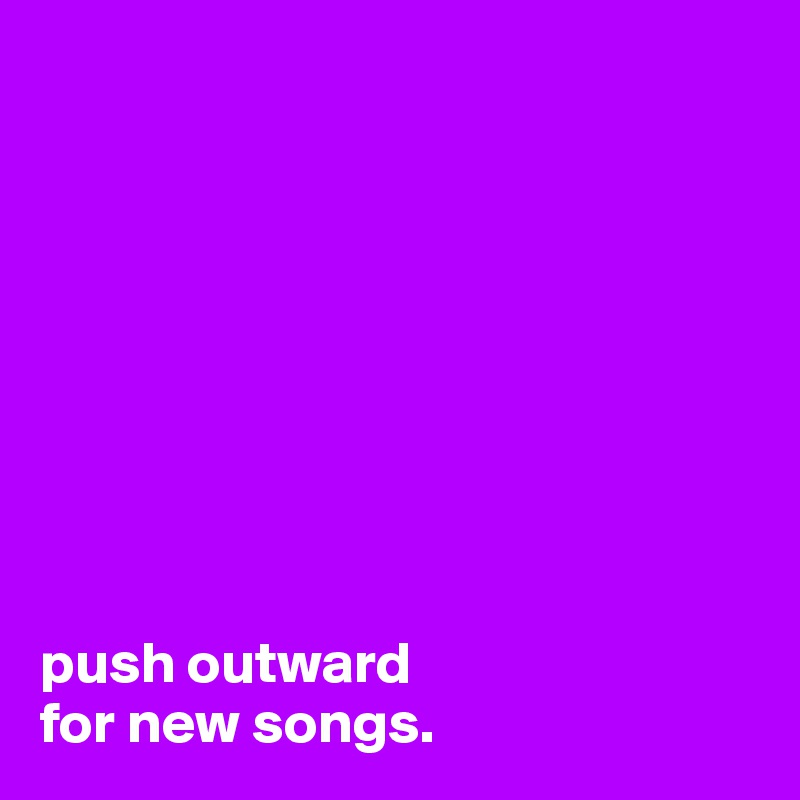 push outward  for new songs.
