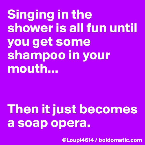 Singing in the shower is all fun until you get some shampoo in your mouth...   Then it just becomes a soap opera.