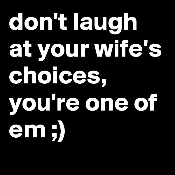 don't laugh at your wife's choices, you're one of em ;)