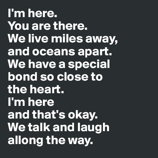 I'm here. You are there.  We live miles away,  and oceans apart.  We have a special  bond so close to  the heart.  I'm here  and that's okay.  We talk and laugh  allong the way.