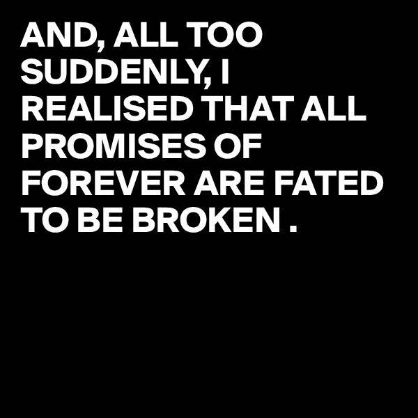 AND, ALL TOO SUDDENLY, I REALISED THAT ALL PROMISES OF FOREVER ARE FATED TO BE BROKEN .