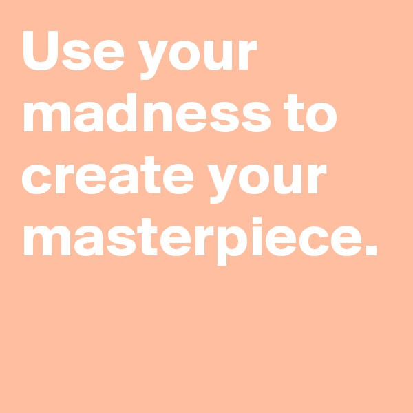 Use your madness to create your masterpiece.