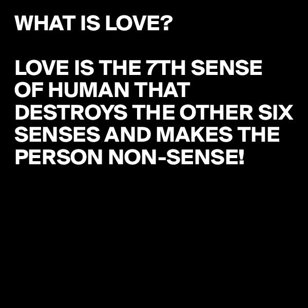 WHAT IS LOVE?  LOVE IS THE 7TH SENSE OF HUMAN THAT DESTROYS THE OTHER SIX SENSES AND MAKES THE PERSON NON-SENSE!