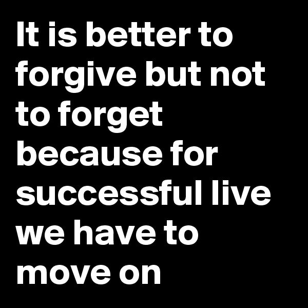 It is better to forgive but not to forget because for successful live we have to move on