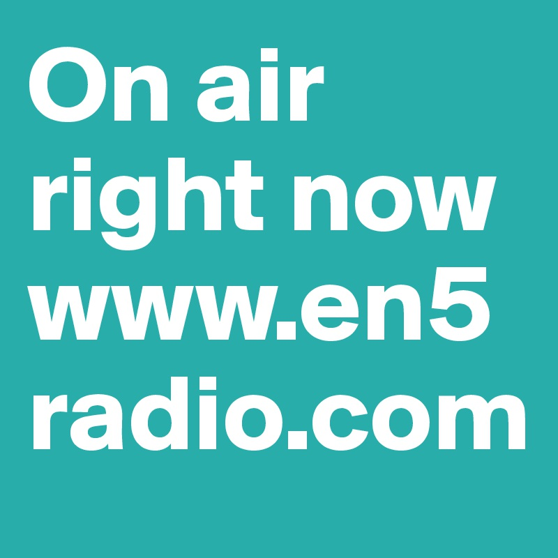 On air right now www.en5radio.com