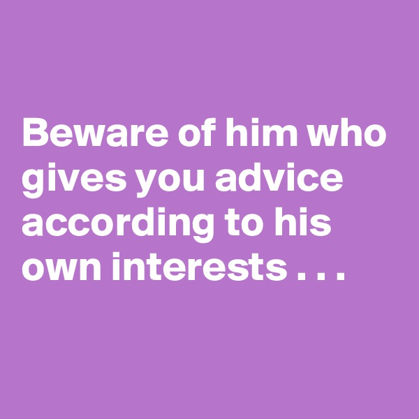 Beware of him who gives you advice according to his own interests . . .