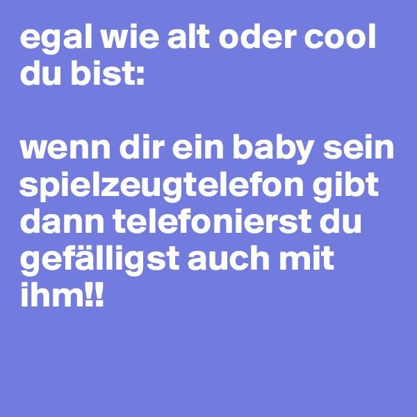 egal wie alt oder cool du bist:  wenn dir ein baby sein spielzeugtelefon gibt dann telefonierst du gefälligst auch mit ihm!!