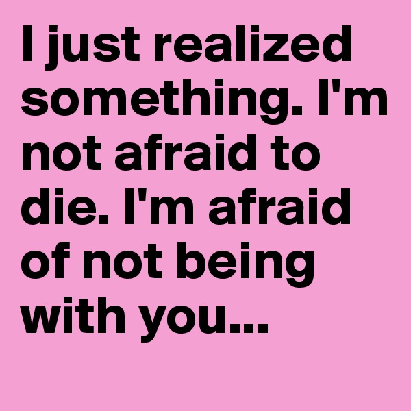 I just realized something. I'm not afraid to die. I'm afraid of not being with you...