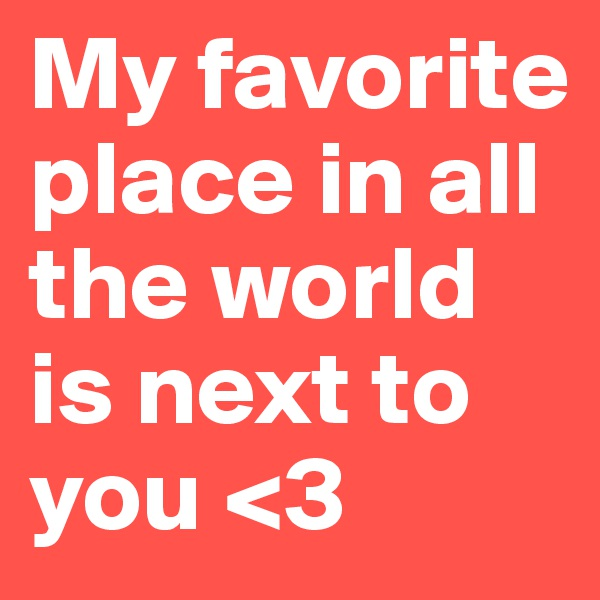 My favorite place in all the world is next to you <3