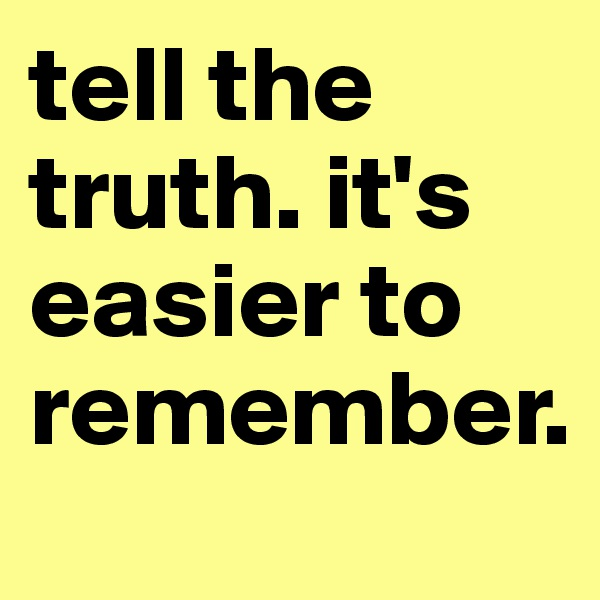 tell the truth. it's easier to remember.