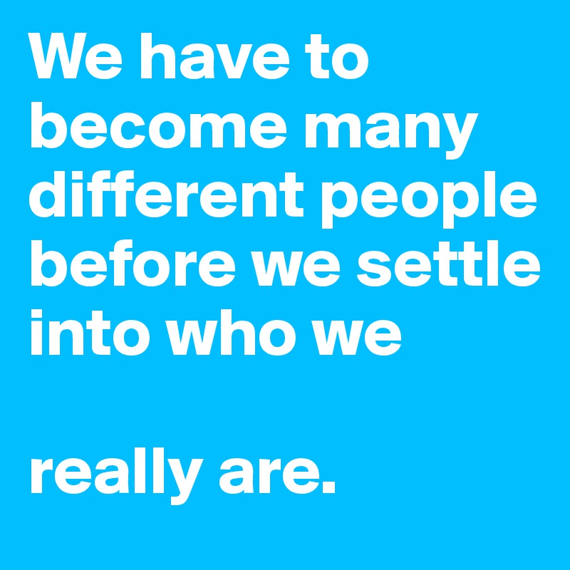 We have to become many different people before we settle into who we   really are.