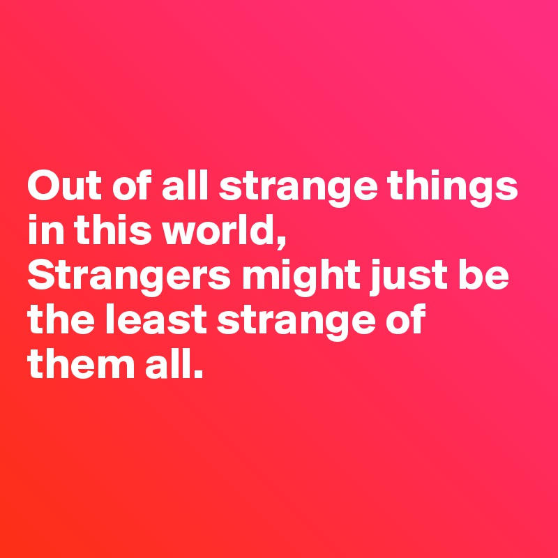 Out of all strange things in this world, Strangers might just be the least strange of them all.