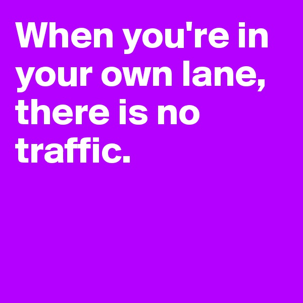 When you're in your own lane, there is no traffic.