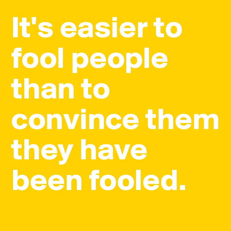It's easier to fool people than to convince them they have been fooled.