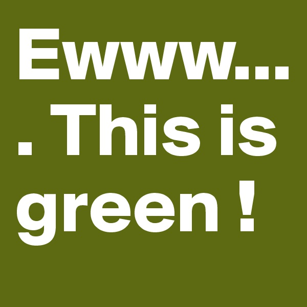 Ewww.... This is green !