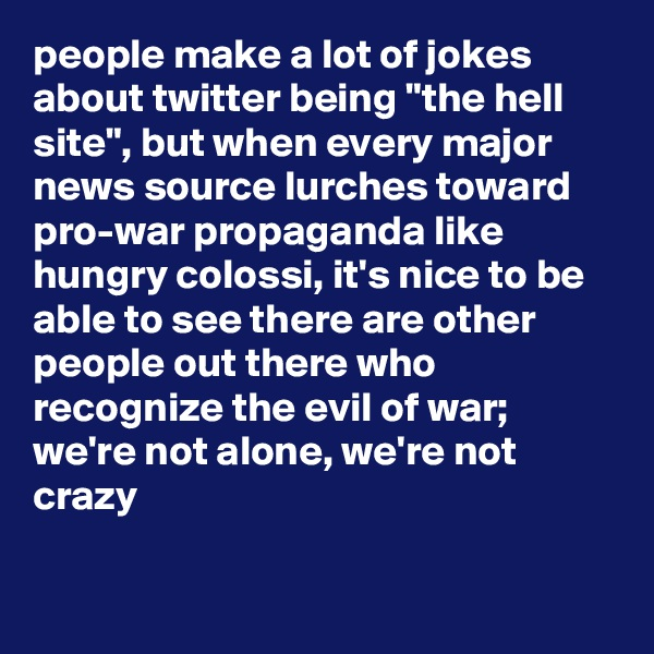 "people make a lot of jokes about twitter being ""the hell site"", but when every major news source lurches toward pro-war propaganda like hungry colossi, it's nice to be able to see there are other people out there who recognize the evil of war; we're not alone, we're not crazy"