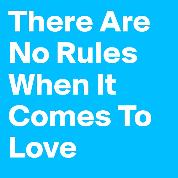 There Are No Rules When It Comes To Love