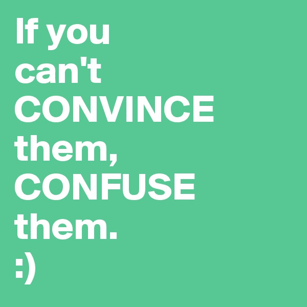If you  can't   CONVINCE them, CONFUSE  them.  :)