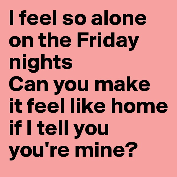 I feel so alone on the Friday nights Can you make it feel like home if I tell you you're mine?