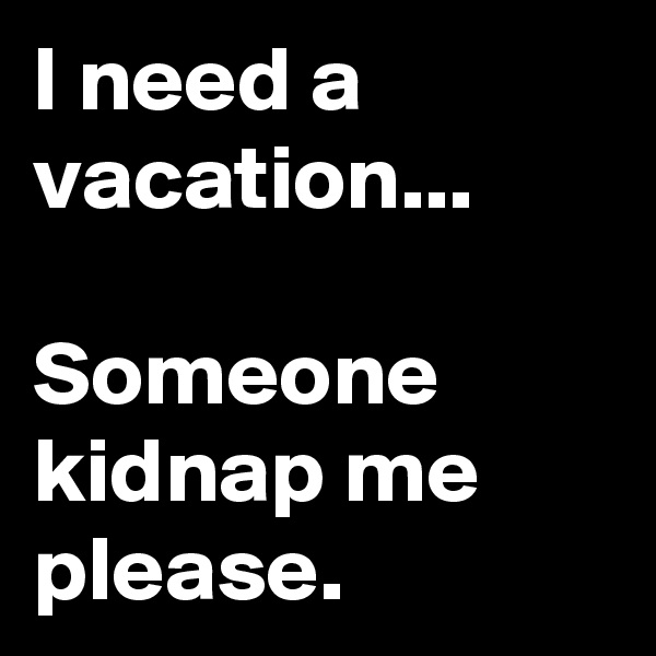 I need a vacation...   Someone kidnap me please.