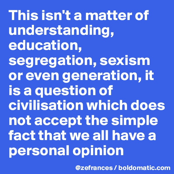 This isn't a matter of understanding, education, segregation, sexism or even generation, it is a question of civilisation which does not accept the simple fact that we all have a personal opinion