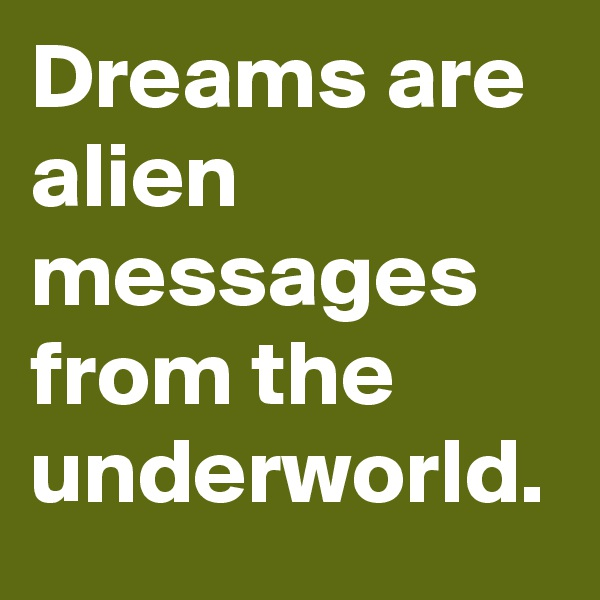 Dreams are alien messages from the underworld.