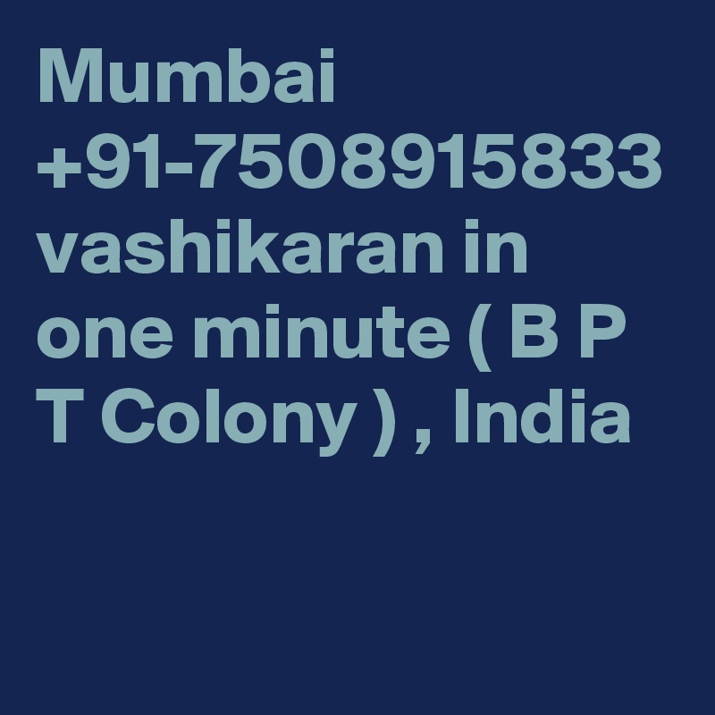 Mumbai +91-7508915833 vashikaran in one minute ( B P T Colony ) , India